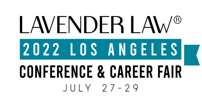 2022 Annual Lavender Law® Conference & Career Fair Los Angeles, California July 27-29, 2022